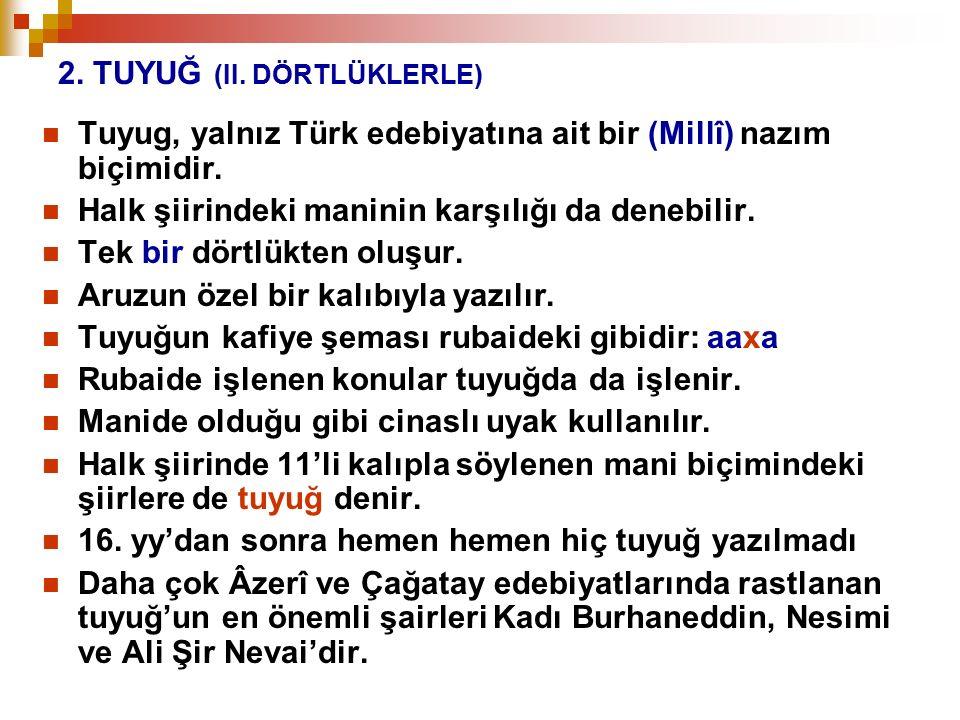 2. TUYUĞ (II. DÖRTLÜKLERLE) Tuyug, yalnız Türk edebiyatına ait bir (Millî) nazım biçimidir. Halk şiirindeki maninin karşılığı da denebilir. Tek bir dö