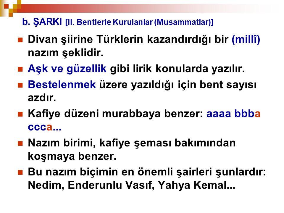 b. ŞARKI [II. Bentlerle Kurulanlar (Musammatlar)] Divan şiirine Türklerin kazandırdığı bir (millî) nazım şeklidir. Aşk ve güzellik gibi lirik konulard