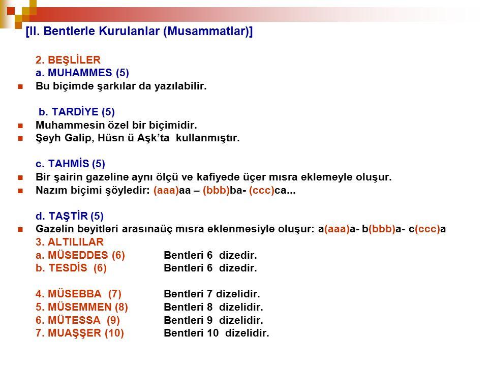 [II. Bentlerle Kurulanlar (Musammatlar)] 2. BEŞLİLER a. MUHAMMES (5) Bu biçimde şarkılar da yazılabilir. b. TARDİYE (5) Muhammesin özel bir biçimidir.