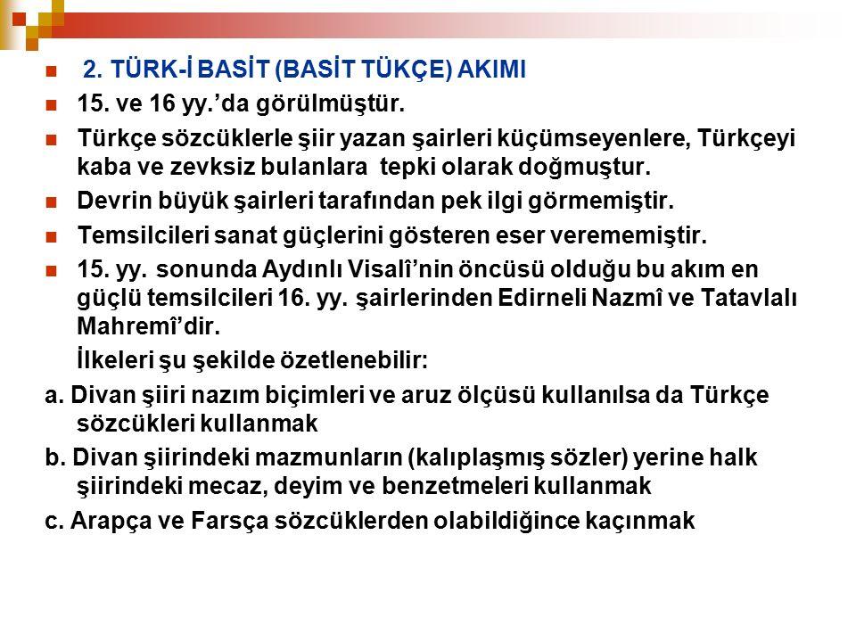 2. TÜRK-İ BASİT (BASİT TÜKÇE) AKIMI 15. ve 16 yy.'da görülmüştür. Türkçe sözcüklerle şiir yazan şairleri küçümseyenlere, Türkçeyi kaba ve zevksiz bula