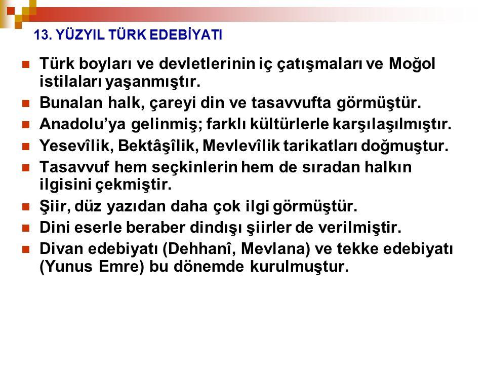 13. YÜZYIL TÜRK EDEBİYATI Türk boyları ve devletlerinin iç çatışmaları ve Moğol istilaları yaşanmıştır. Bunalan halk, çareyi din ve tasavvufta görmüşt