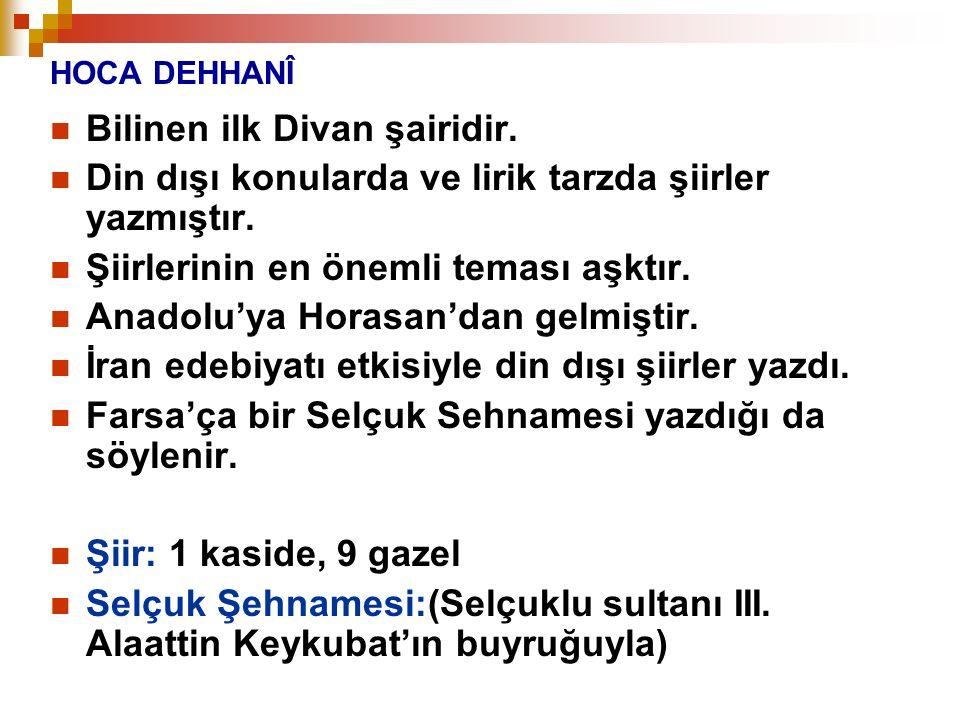 HOCA DEHHANÎ Bilinen ilk Divan şairidir. Din dışı konularda ve lirik tarzda şiirler yazmıştır. Şiirlerinin en önemli teması aşktır. Anadolu'ya Horasan