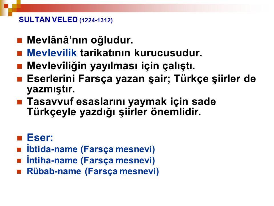 SULTAN VELED (1224-1312) Mevlânâ'nın oğludur. Mevlevilik tarikatının kurucusudur. Mevlevîliğin yayılması için çalıştı. Eserlerini Farsça yazan şair; T
