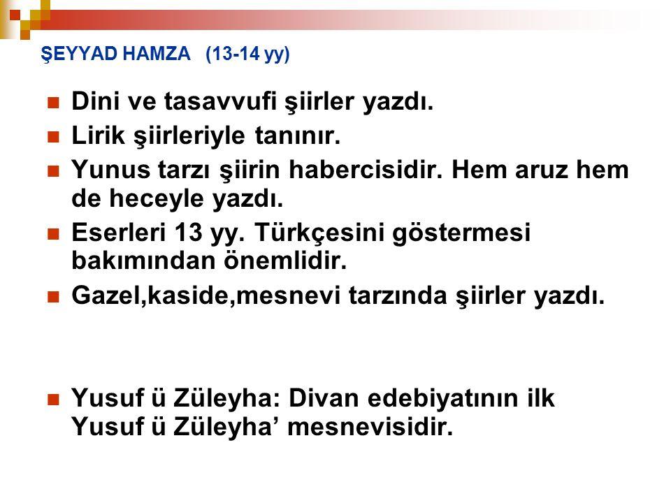 ŞEYYAD HAMZA (13-14 yy) Dini ve tasavvufi şiirler yazdı. Lirik şiirleriyle tanınır. Yunus tarzı şiirin habercisidir. Hem aruz hem de heceyle yazdı. Es