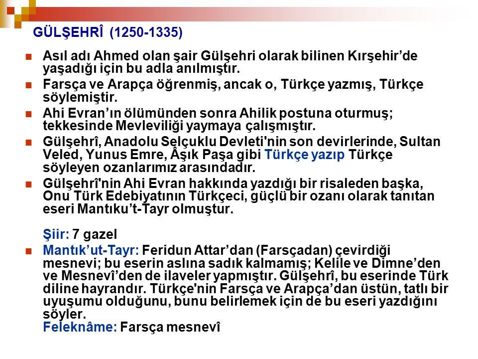 GÜLŞEHRÎ (1250-1335) Asıl adı Ahmed olan şair Gülşehri olarak bilinen Kırşehir'de yaşadığı için bu adla anılmıştır. Farsça ve Arapça öğrenmiş, ancak o