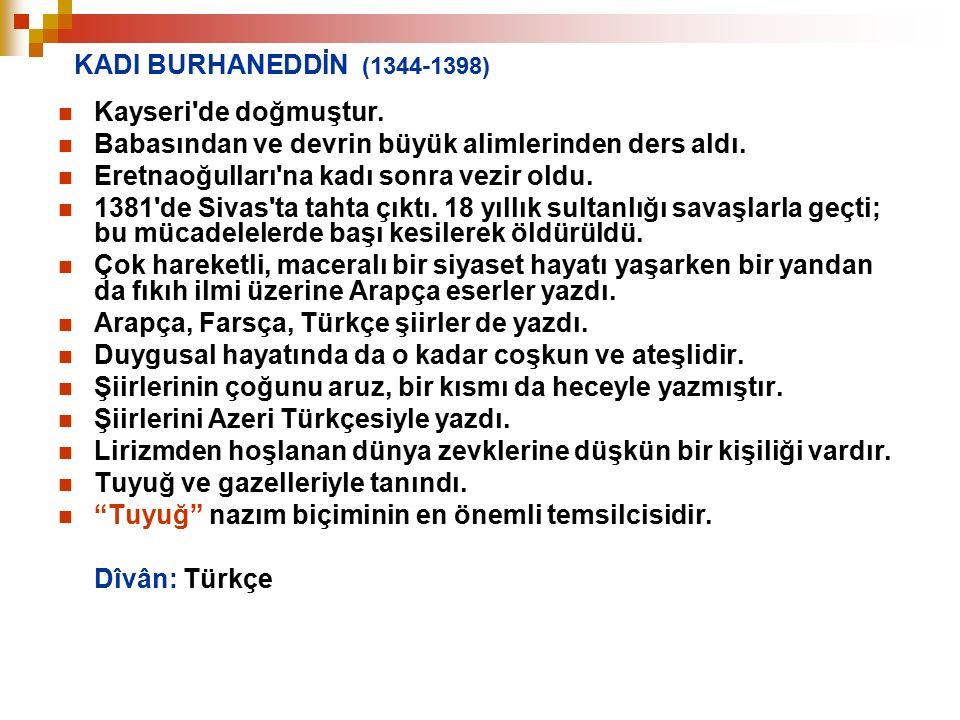 KADI BURHANEDDİN (1344-1398) Kayseri'de doğmuştur. Babasından ve devrin büyük alimlerinden ders aldı. Eretnaoğulları'na kadı sonra vezir oldu. 1381'de