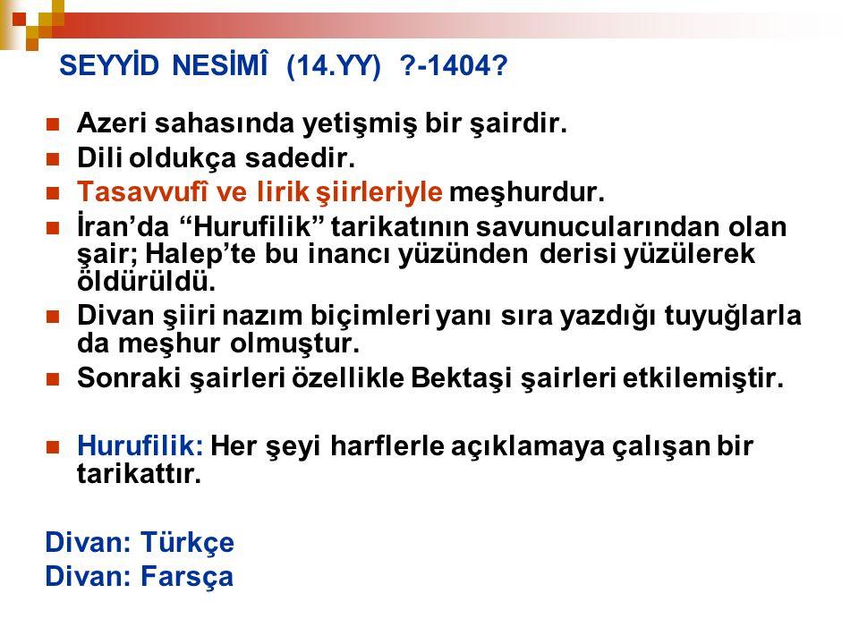 """SEYYİD NESİMÎ (14.YY) ?-1404? Azeri sahasında yetişmiş bir şairdir. Dili oldukça sadedir. Tasavvufî ve lirik şiirleriyle meşhurdur. İran'da """"Hurufilik"""