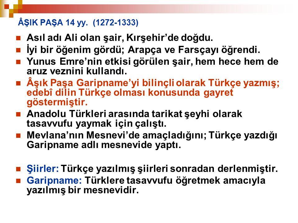 ÂŞIK PAŞA 14 yy. (1272-1333) Asıl adı Ali olan şair, Kırşehir'de doğdu. İyi bir öğenim gördü; Arapça ve Farsçayı öğrendi. Yunus Emre'nin etkisi görüle