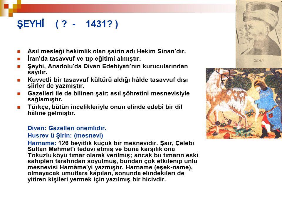 ŞEYHÎ ( ? - 1431? ) Asıl mesleği hekimlik olan şairin adı Hekim Sinan'dır. İran'da tasavvuf ve tıp eğitimi almıştır. Şeyhi, Anadolu'da Divan Edebiyatı