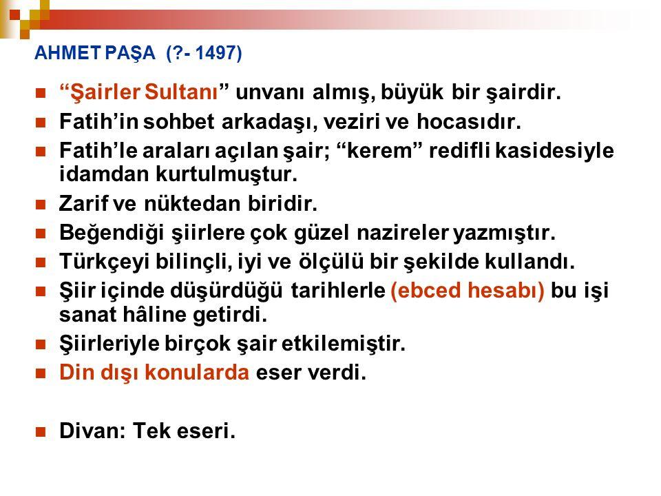 """AHMET PAŞA (?- 1497) """"Şairler Sultanı"""" unvanı almış, büyük bir şairdir. Fatih'in sohbet arkadaşı, veziri ve hocasıdır. Fatih'le araları açılan şair; """""""