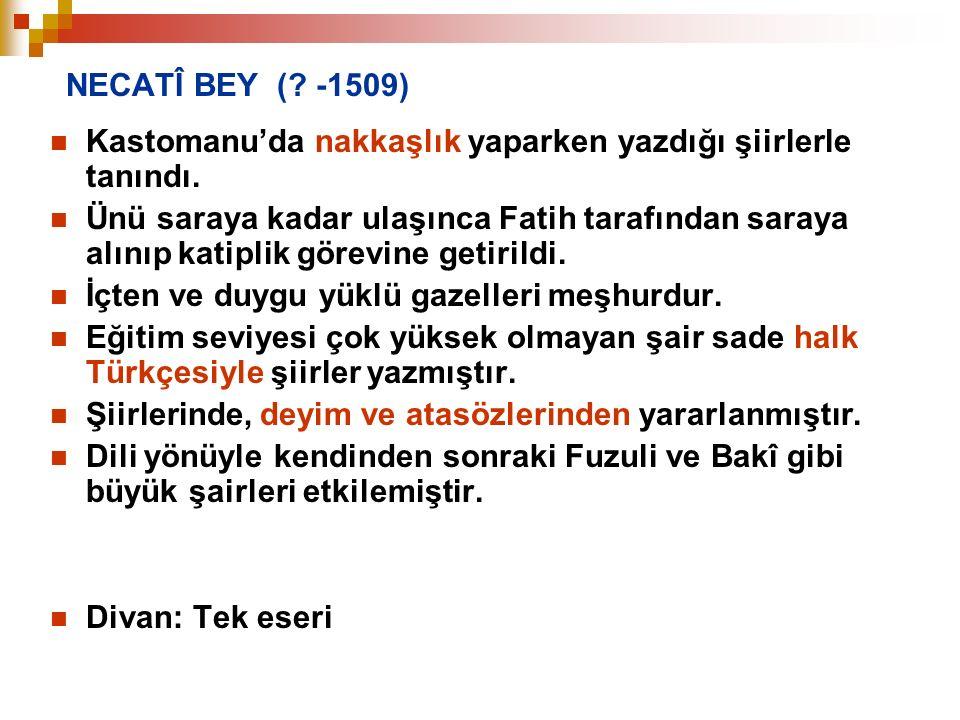 NECATÎ BEY (? -1509) Kastomanu'da nakkaşlık yaparken yazdığı şiirlerle tanındı. Ünü saraya kadar ulaşınca Fatih tarafından saraya alınıp katiplik göre