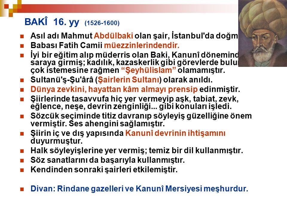 BAKÎ 16. yy (1526-1600) Asıl adı Mahmut Abdülbaki olan şair, İstanbul'da doğmuştur. Babası Fatih Camii müezzinlerindendir. İyi bir eğitim alıp müderri