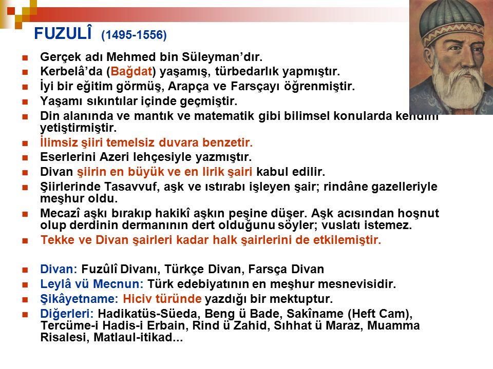 FUZULÎ (1495-1556) Gerçek adı Mehmed bin Süleyman'dır. Kerbelâ'da (Bağdat) yaşamış, türbedarlık yapmıştır. İyi bir eğitim görmüş, Arapça ve Farsçayı ö