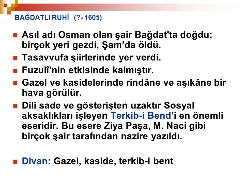 BAĞDATLI RUHÎ (?- 1605) Asıl adı Osman olan şair Bağdat'ta doğdu; birçok yeri gezdi, Şam'da öldü. Tasavvufa şiirlerinde yer verdi. Fuzulî'nin etkisind