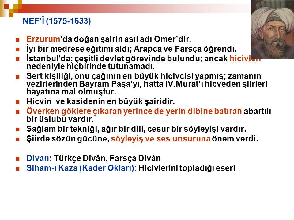 NEF'Î (1575-1633) Erzurum'da doğan şairin asıl adı Ömer'dir. İyi bir medrese eğitimi aldı; Arapça ve Farsça öğrendi. İstanbul'da; çeşitli devlet görev