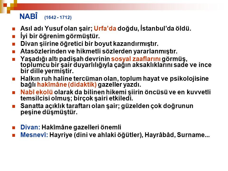 NABÎ (1642 - 1712) Asıl adı Yusuf olan şair; Urfa'da doğdu, İstanbul'da öldü. İyi bir öğrenim görmüştür. Divan şiirine öğretici bir boyut kazandırmışt