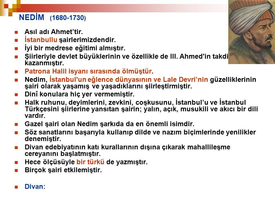 NEDİM ( 1680-1730 ) Asıl adı Ahmet'tir. İstanbullu şairlerimizdendir. İyi bir medrese eğitimi almıştır. Şiirleriyle devlet büyüklerinin ve özellikle d