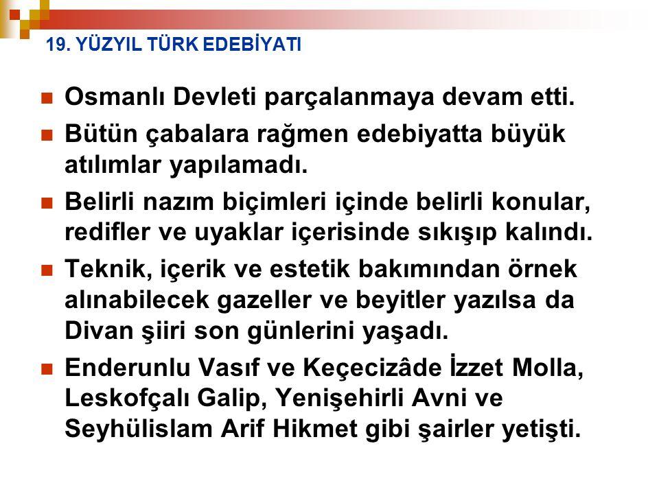 19. YÜZYIL TÜRK EDEBİYATI Osmanlı Devleti parçalanmaya devam etti. Bütün çabalara rağmen edebiyatta büyük atılımlar yapılamadı. Belirli nazım biçimler