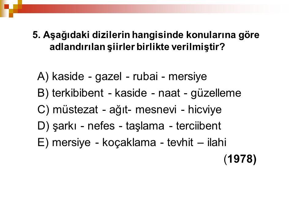 5. Aşağıdaki dizilerin hangisinde konularına göre adlandırılan şiirler birlikte verilmiştir? A) kaside - gazel - rubai - mersiye B) terkibibent - kasi