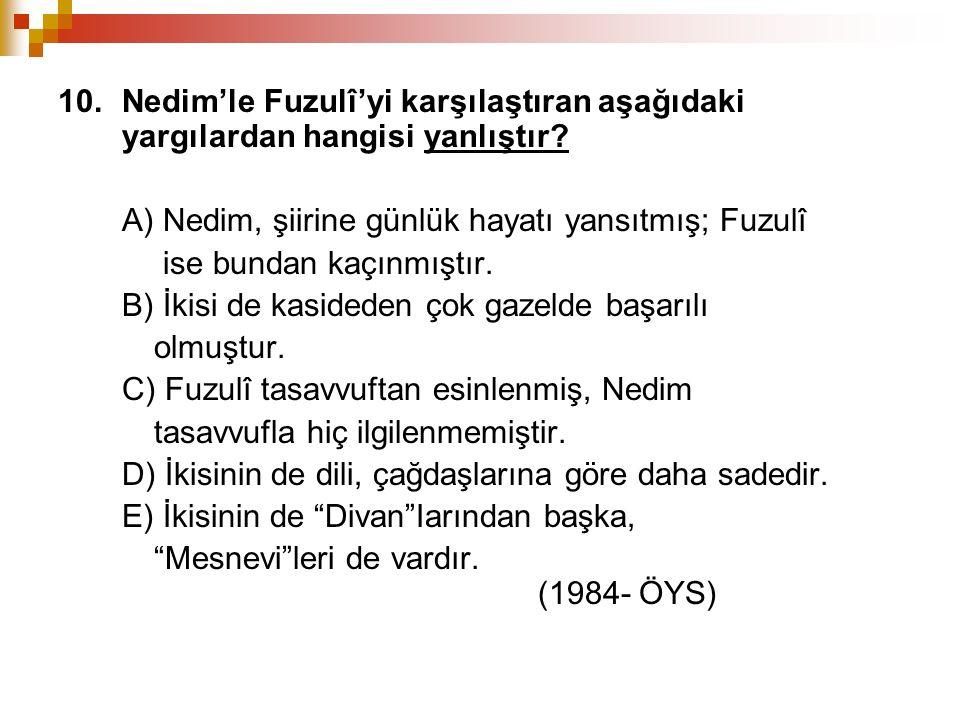 10. Nedim'le Fuzulî'yi karşılaştıran aşağıdaki yargılardan hangisi yanlıştır? A) Nedim, şiirine günlük hayatı yansıtmış; Fuzulî ise bundan kaçınmıştır