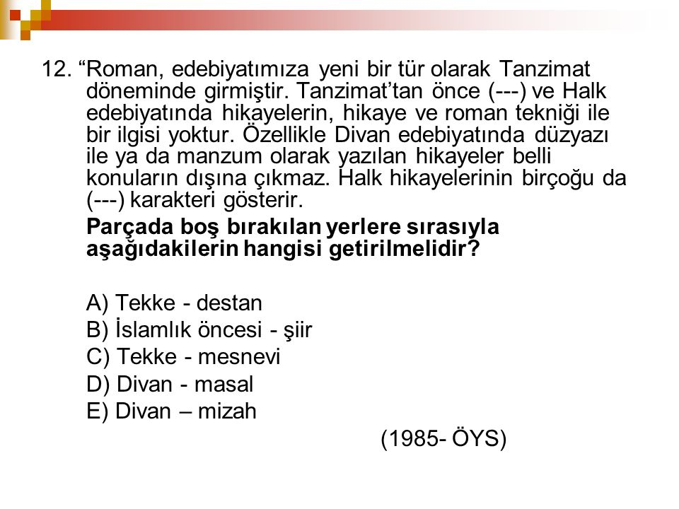 """12. """"Roman, edebiyatımıza yeni bir tür olarak Tanzimat döneminde girmiştir. Tanzimat'tan önce (---) ve Halk edebiyatında hikayelerin, hikaye ve roman"""