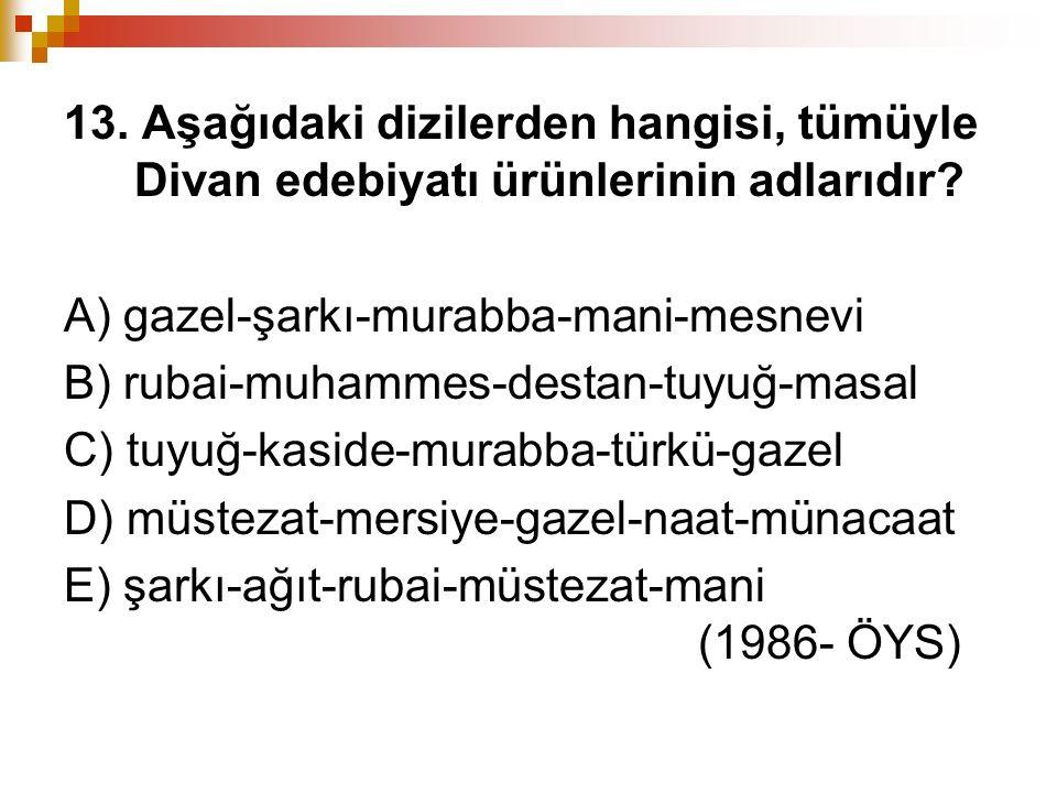 13. Aşağıdaki dizilerden hangisi, tümüyle Divan edebiyatı ürünlerinin adlarıdır? A) gazel-şarkı-murabba-mani-mesnevi B) rubai-muhammes-destan-tuyuğ-ma