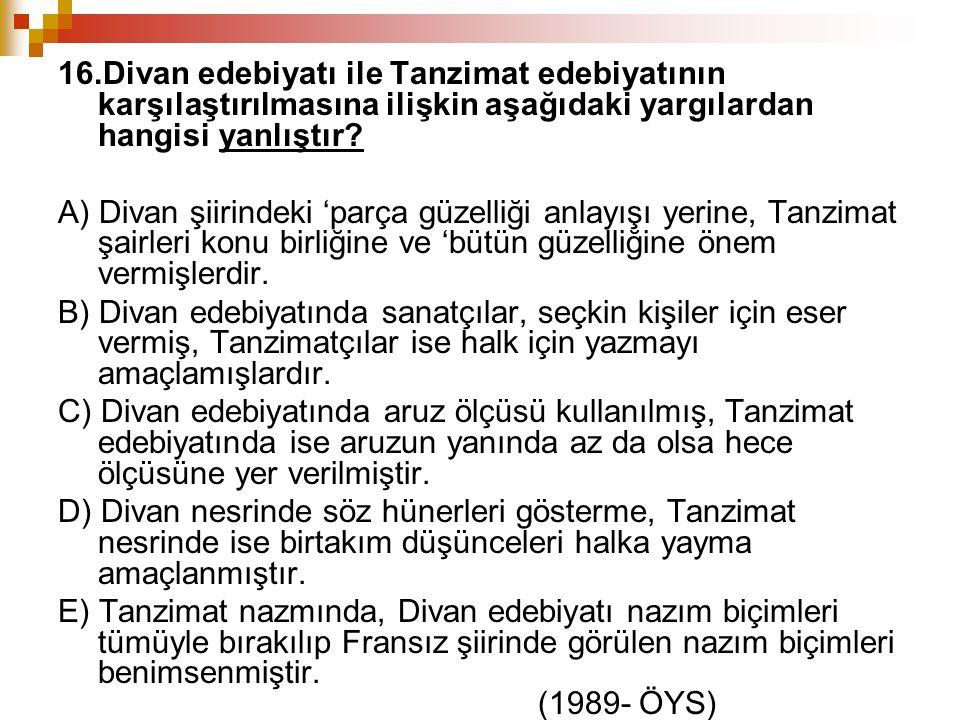 16.Divan edebiyatı ile Tanzimat edebiyatının karşılaştırılmasına ilişkin aşağıdaki yargılardan hangisi yanlıştır? A) Divan şiirindeki 'parça güzelliği