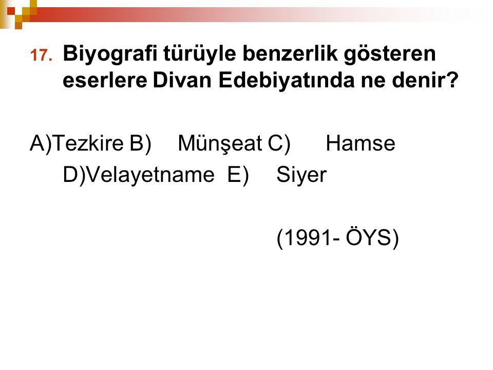 17. Biyografi türüyle benzerlik gösteren eserlere Divan Edebiyatında ne denir? A)Tezkire B) Münşeat C) Hamse D)Velayetname E) Siyer (1991- ÖYS)