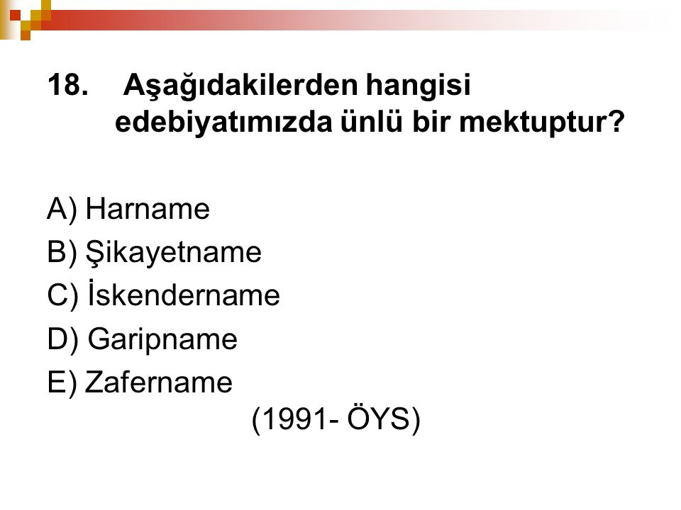 18. Aşağıdakilerden hangisi edebiyatımızda ünlü bir mektuptur? A) Harname B) Şikayetname C) İskendername D) Garipname E) Zafername (1991- ÖYS)