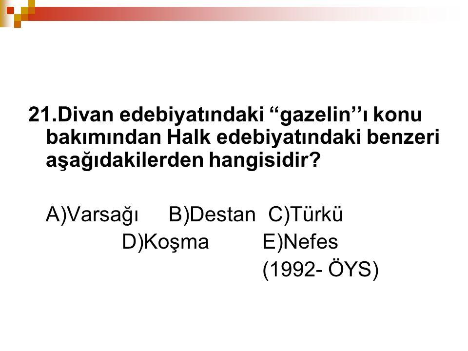 """21.Divan edebiyatındaki """"gazelin''ı konu bakımından Halk edebiyatındaki benzeri aşağıdakilerden hangisidir? A)Varsağı B)Destan C)Türkü D)Koşma E)Nefes"""