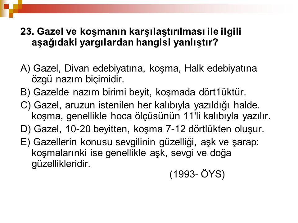 23. Gazel ve koşmanın karşılaştırılması ile ilgili aşağıdaki yargılardan hangisi yanlıştır? A) Gazel, Divan edebiyatına, koşma, Halk edebiyatına özgü
