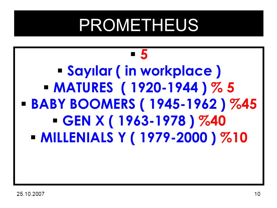 PROMETHEUS 25.10.200710 55  Sayılar ( in workplace )  MATURES ( 1920-1944 ) % 5  BABY BOOMERS ( 1945-1962 ) %45  GEN X ( 1963-1978 ) %40  MILLE
