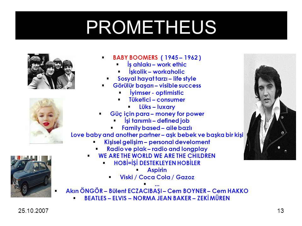 PROMETHEUS 25.10.200713  BABY BOOMERS ( 1945 – 1962 )  İş ahlakı – work ethic  İşkolik – workaholic  Sosyal hayat tarzı – life style  Görülür başarı – visible success  İyimser - optimistic  Tüketici – consumer  Lüks – luxary  Güç için para – money for power  İşi tanımlı – defined job  Family based – aile bazlı  Love baby and another partner – aşk bebek ve başka bir kişi  Kişisel gelişim – personal develoment  Radio ve plak – radio and longplay  WE ARE THE WORLD WE ARE THE CHILDREN  HOBİ=İŞİ DESTEKLEYEN HOBİLER  Aspirin  Viski / Coca Cola / Gazoz ...