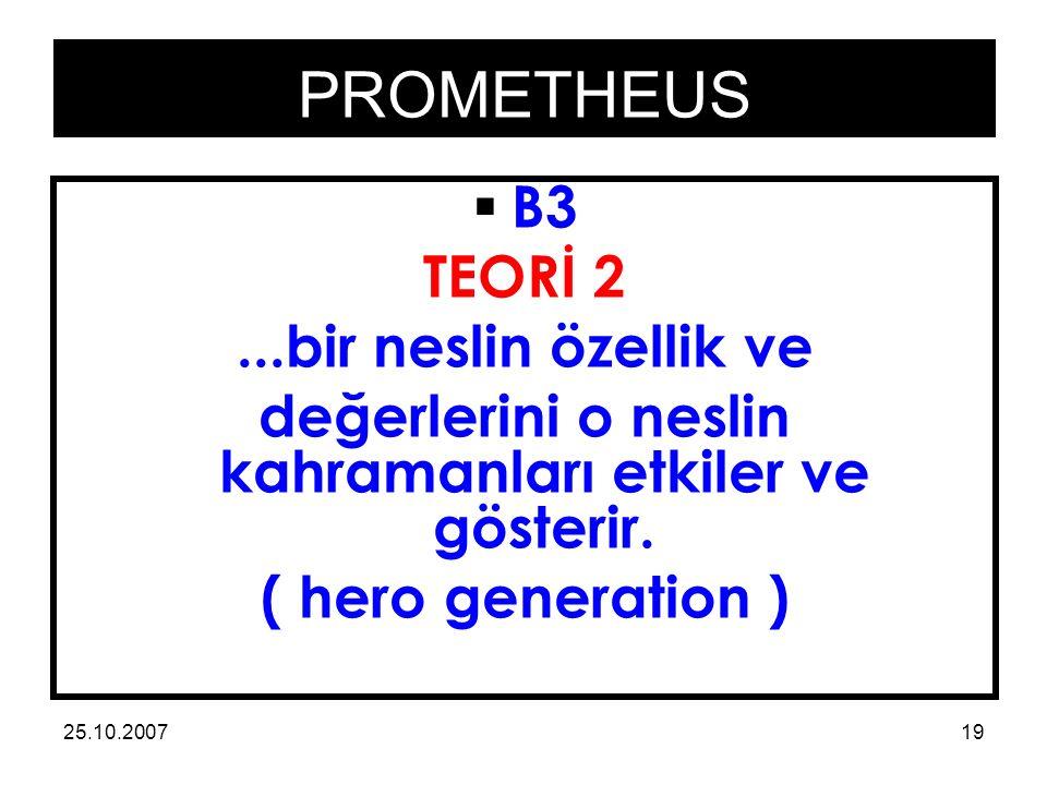 PROMETHEUS 25.10.200719  B3 TEORİ 2...bir neslin özellik ve değerlerini o neslin kahramanları etkiler ve gösterir.