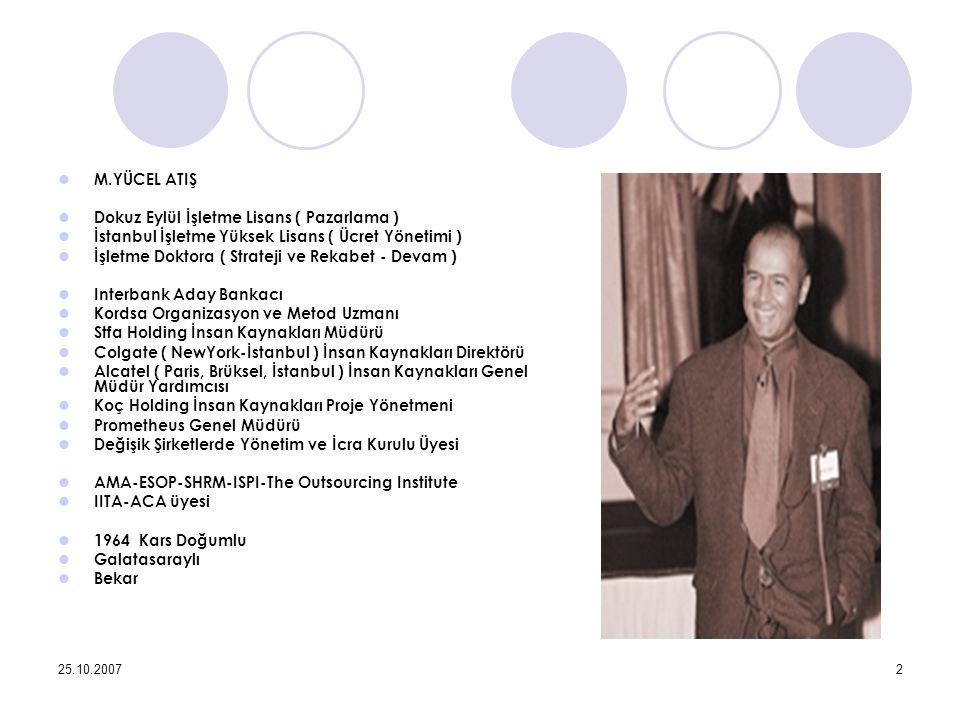 25.10.20072 M.YÜCEL ATIŞ Dokuz Eylül İşletme Lisans ( Pazarlama ) İstanbul İşletme Yüksek Lisans ( Ücret Yönetimi ) İşletme Doktora ( Strateji ve Rekabet - Devam ) Interbank Aday Bankacı Kordsa Organizasyon ve Metod Uzmanı Stfa Holding İnsan Kaynakları Müdürü Colgate ( NewYork-İstanbul ) İnsan Kaynakları Direktörü Alcatel ( Paris, Brüksel, İstanbul ) İnsan Kaynakları Genel Müdür Yardımcısı Koç Holding İnsan Kaynakları Proje Yönetmeni Prometheus Genel Müdürü Değişik Şirketlerde Yönetim ve İcra Kurulu Üyesi AMA-ESOP-SHRM-ISPI-The Outsourcing Institute IITA-ACA üyesi 1964 Kars Doğumlu Galatasaraylı Bekar