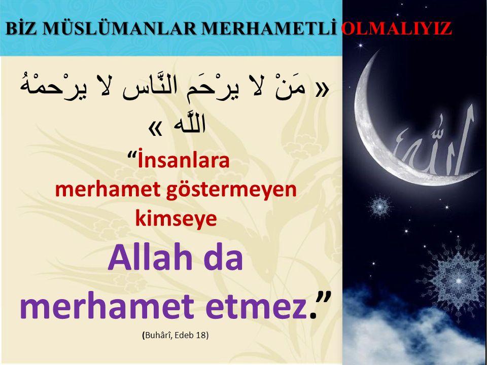 « مَنْ لا يرْحَم النَّاس لا يرْحمْهُ اللَّه » İnsanlara merhamet göstermeyen kimseye Allah da merhamet etmez. (Buhârî, Edeb 18) BİZ MÜSLÜMANLAR MERHAMETLİ OLMALIYIZ