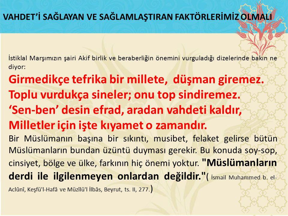 İstiklal Marşımızın şairi Akif birlik ve beraberliğin önemini vurguladığı dizelerinde bakın ne diyor: Girmedikçe tefrika bir millete, düşman giremez.