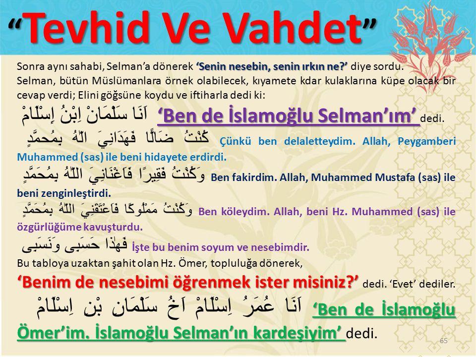 65 Tevhid Ve Vahdet 'Senin nesebin, senin ırkın ne ' Sonra aynı sahabi, Selman'a dönerek 'Senin nesebin, senin ırkın ne ' diye sordu.