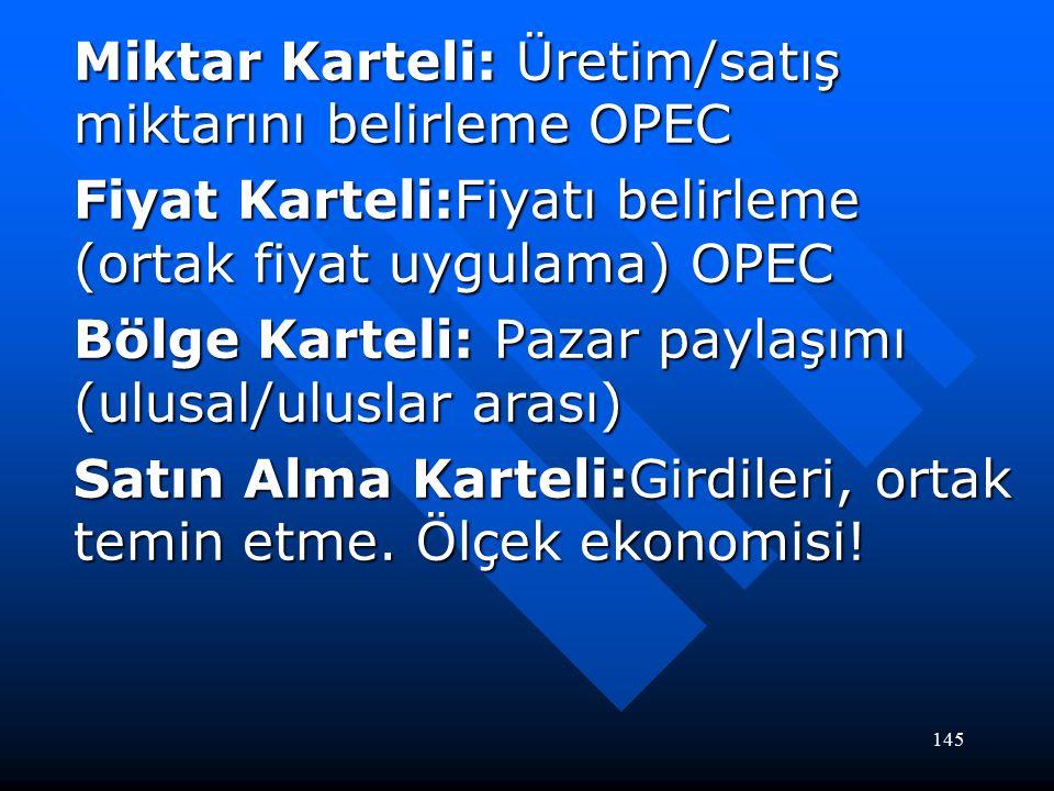 145 Miktar Karteli: Üretim/satış miktarını belirleme OPEC Fiyat Karteli:Fiyatı belirleme (ortak fiyat uygulama) OPEC Bölge Karteli: Pazar paylaşımı (ulusal/uluslar arası) Satın Alma Karteli:Girdileri, ortak temin etme.