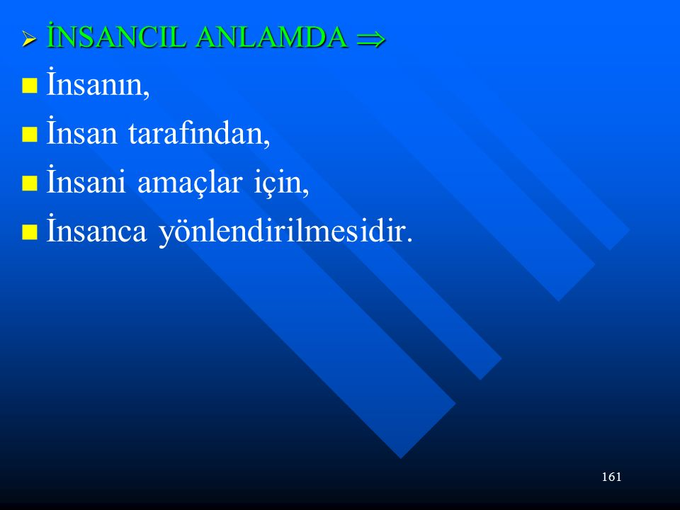 161  İNSANCIL ANLAMDA  İnsanın, İnsan tarafından, İnsani amaçlar için, İnsanca yönlendirilmesidir.