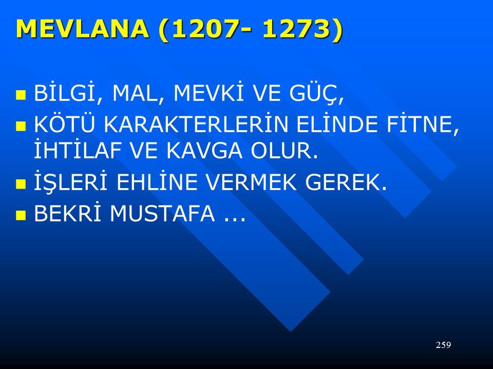 259 MEVLANA (1207- 1273) BİLGİ, MAL, MEVKİ VE GÜÇ, KÖTÜ KARAKTERLERİN ELİNDE FİTNE, İHTİLAF VE KAVGA OLUR.