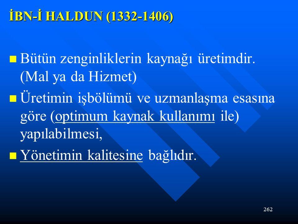 262 İBN-İ HALDUN (1332-1406) Bütün zenginliklerin kaynağı üretimdir.