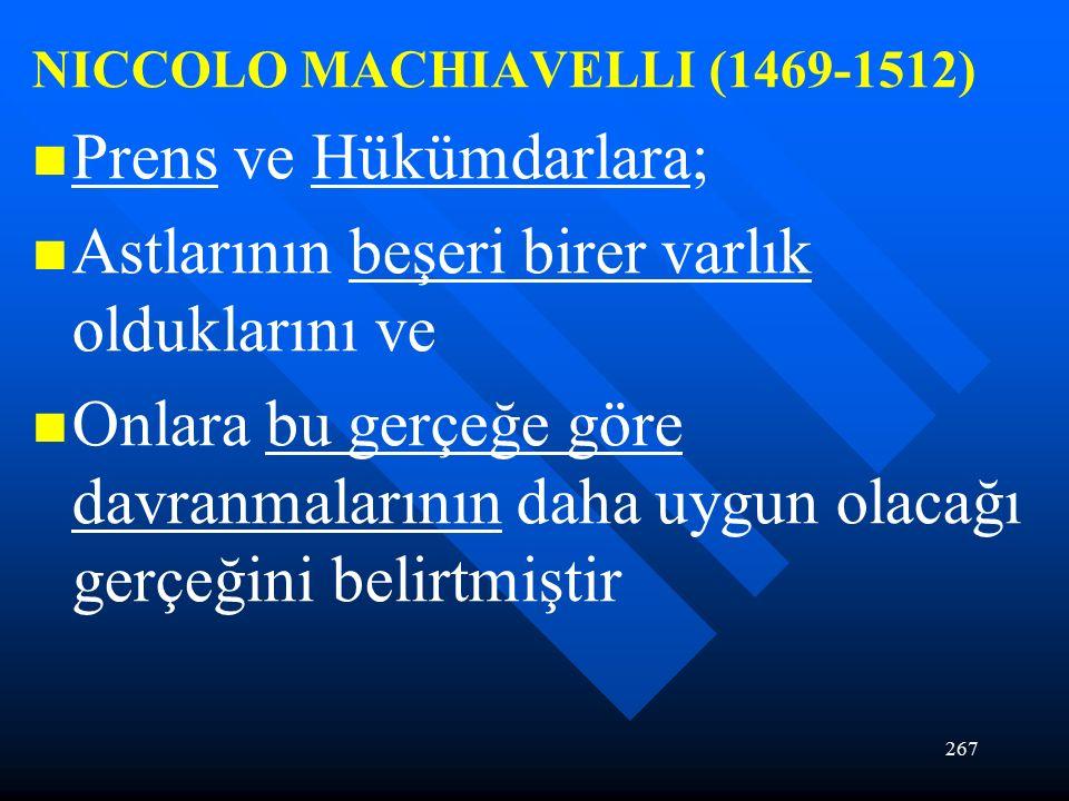 267 NICCOLO MACHIAVELLI (1469-1512) Prens ve Hükümdarlara; Astlarının beşeri birer varlık olduklarını ve Onlara bu gerçeğe göre davranmalarının daha uygun olacağı gerçeğini belirtmiştir