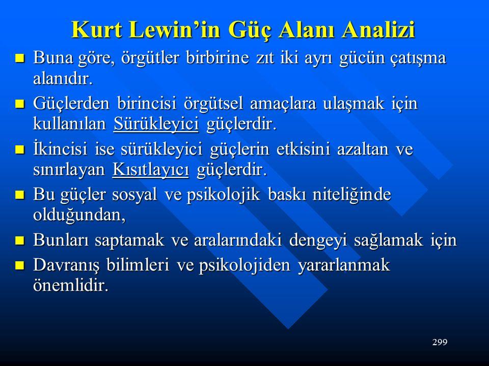 299 Kurt Lewin'in Güç Alanı Analizi Buna göre, örgütler birbirine zıt iki ayrı gücün çatışma alanıdır.