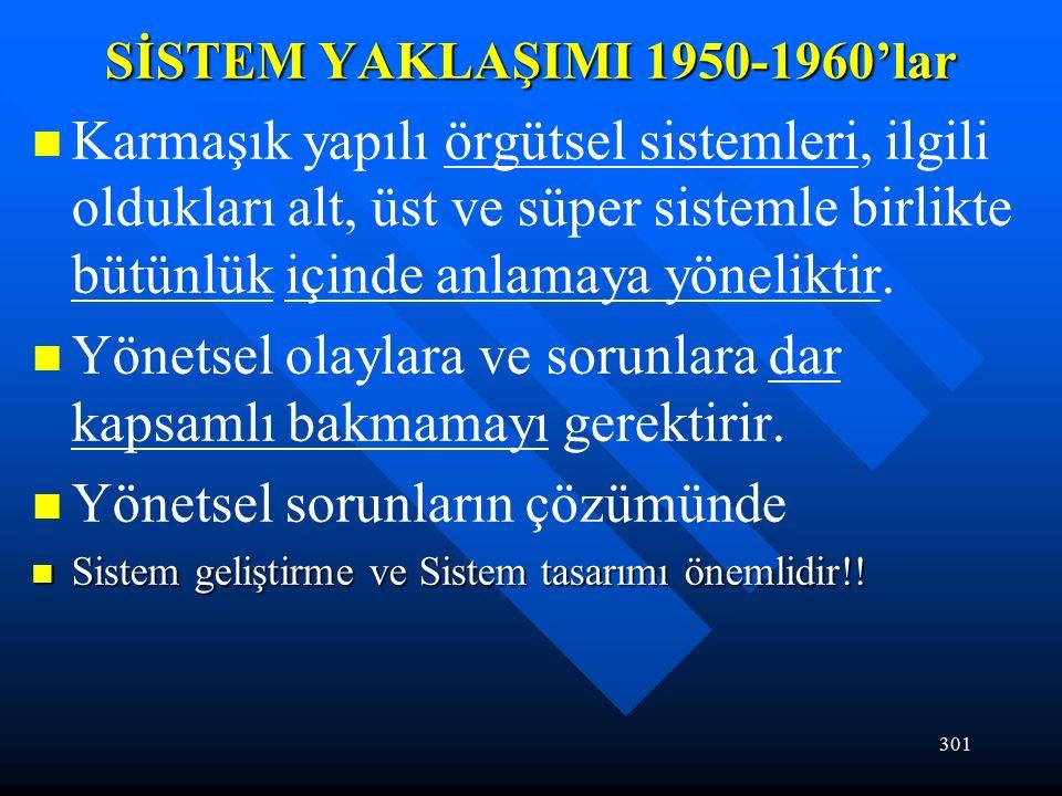 301 SİSTEM YAKLAŞIMI 1950-1960'lar Karmaşık yapılı örgütsel sistemleri, ilgili oldukları alt, üst ve süper sistemle birlikte bütünlük içinde anlamaya yöneliktir.