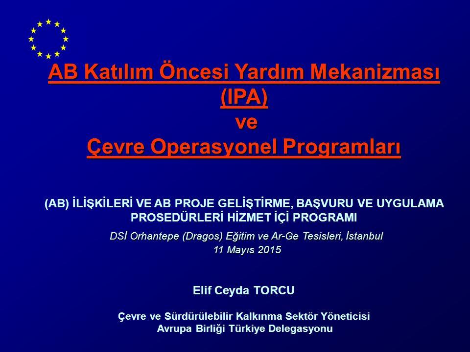 AB Katılım Öncesi Yardım Mekanizması (IPA) ve Çevre Operasyonel Programları (AB) İLİŞKİLERİ VE AB PROJE GELİŞTİRME, BAŞVURU VE UYGULAMA PROSEDÜRLERİ HİZMET İÇİ PROGRAMI DSİ Orhantepe (Dragos) Eğitim ve Ar-Ge Tesisleri, İstanbul 11 Mayıs 2015 11 Mayıs 2015 Elif Ceyda TORCU Çevre ve Sürdürülebilir Kalkınma Sektör Yöneticisi Avrupa Birliği Türkiye Delegasyonu