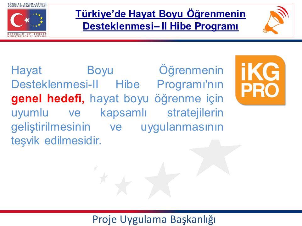 Proje Uygulama Başkanlığı Türkiye'de Hayat Boyu Öğrenmenin Desteklenmesi– II Hibe Programı Hayat Boyu Öğrenmenin Desteklenmesi-II Hibe Programı nın genel hedefi, hayat boyu öğrenme için uyumlu ve kapsamlı stratejilerin geliştirilmesinin ve uygulanmasının teşvik edilmesidir.