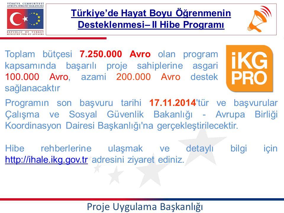 Proje Uygulama Başkanlığı Türkiye'de Hayat Boyu Öğrenmenin Desteklenmesi– II Hibe Programı Toplam bütçesi 7.250.000 Avro olan program kapsamında başarılı proje sahiplerine asgari 100.000 Avro, azami 200.000 Avro destek sağlanacaktır Programın son başvuru tarihi 17.11.2014 tür ve başvurular Çalışma ve Sosyal Güvenlik Bakanlığı - Avrupa Birliği Koordinasyon Dairesi Başkanlığı na gerçekleştirilecektir.