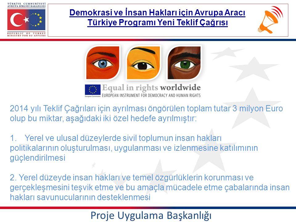 Proje Uygulama Başkanlığı Demokrasi ve İnsan Hakları için Avrupa Aracı Türkiye Programı Yeni Teklif Çağrısı 2014 yılı Teklif Çağrıları için ayrılması öngörülen toplam tutar 3 milyon Euro olup bu miktar, aşağıdaki iki özel hedefe ayrılmıştır: 1.Yerel ve ulusal düzeylerde sivil toplumun insan hakları politikalarının oluşturulması, uygulanması ve izlenmesine katılımının güçlendirilmesi 2.