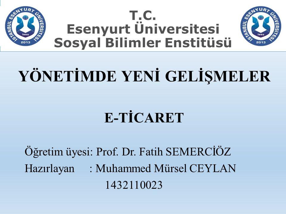 YÖNETİMDE YENİ GELİŞMELER E-TİCARET Öğretim üyesi: Prof. Dr. Fatih SEMERCİÖZ Hazırlayan : Muhammed Mürsel CEYLAN 1432110023 T.C. Esenyurt Üniversitesi